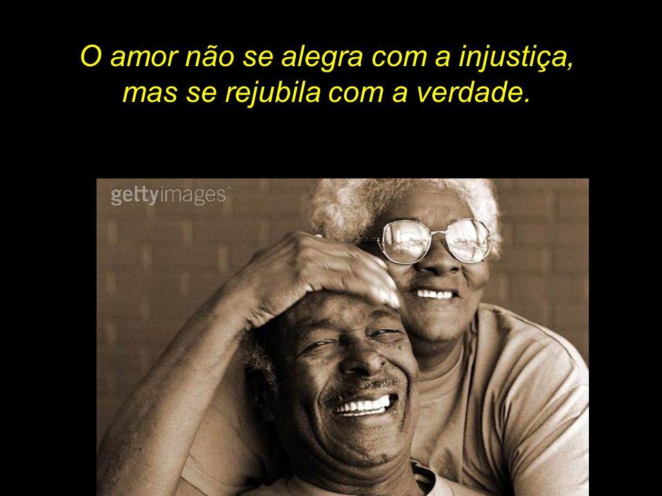 O amor não se alegra com a injustiça, mas se rejubila com a verdade.