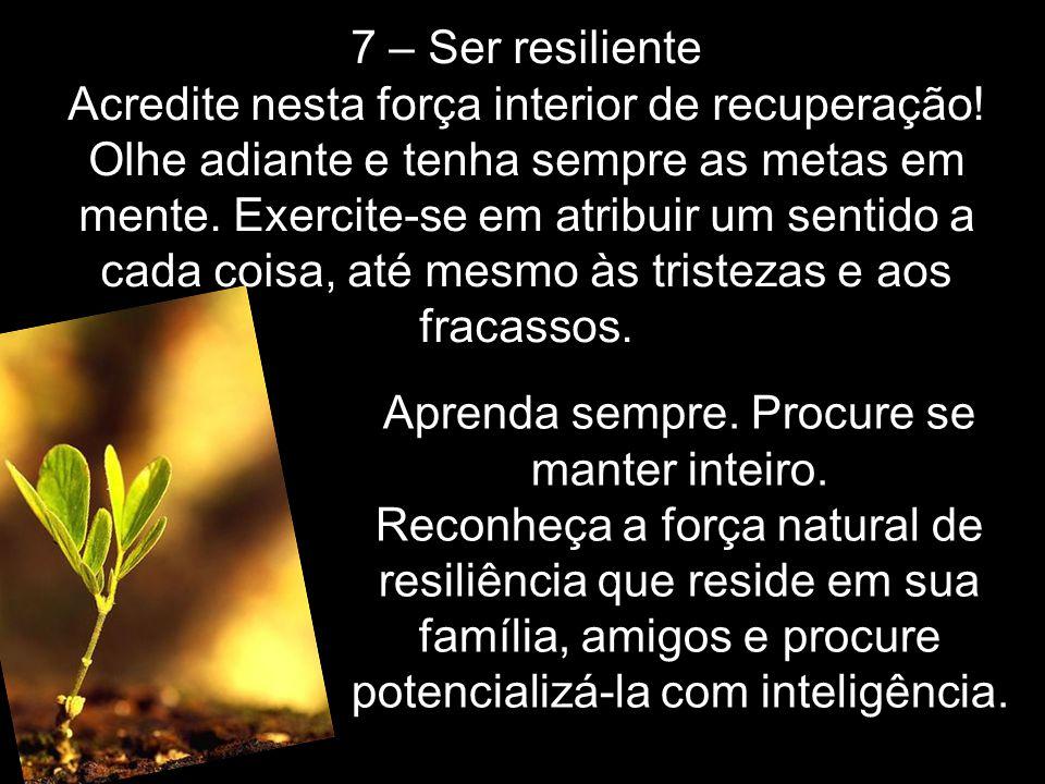 7 – Ser resiliente Acredite nesta força interior de recuperação! Olhe adiante e tenha sempre as metas em mente. Exercite-se em atribuir um sentido a c