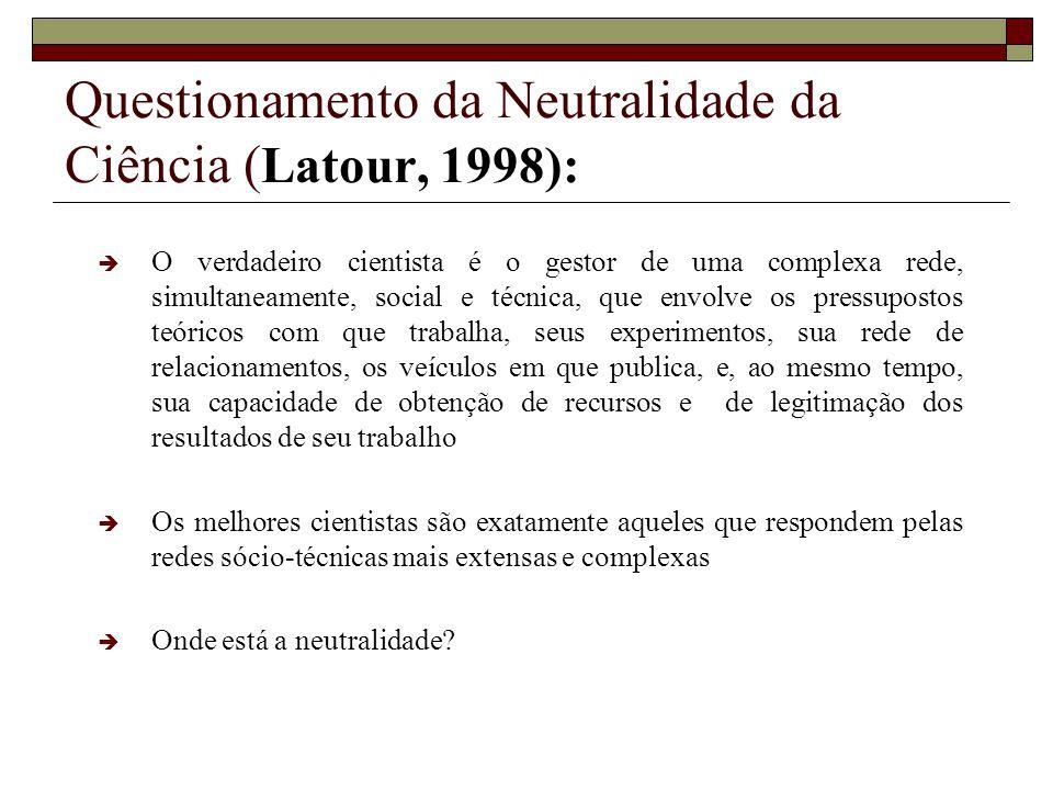 Questionamento da Neutralidade da Ciência ( Latour, 1998): O verdadeiro cientista é o gestor de uma complexa rede, simultaneamente, social e técnica,