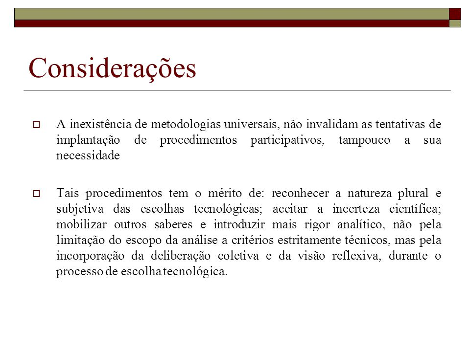 Considerações A inexistência de metodologias universais, não invalidam as tentativas de implantação de procedimentos participativos, tampouco a sua ne