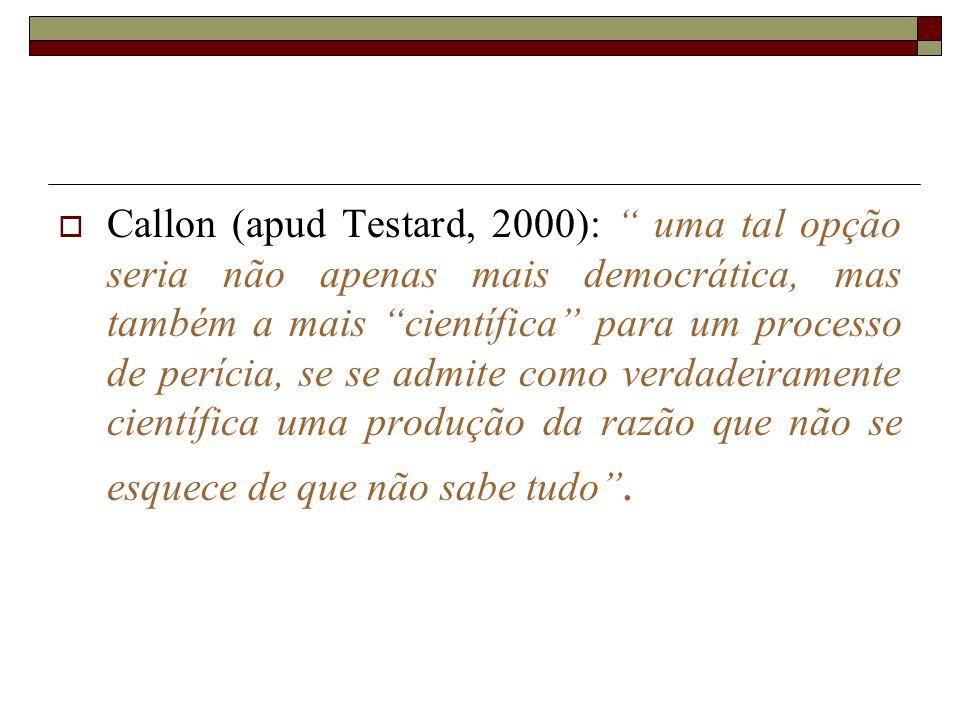 Callon (apud Testard, 2000): uma tal opção seria não apenas mais democrática, mas também a mais científica para um processo de perícia, se se admite c