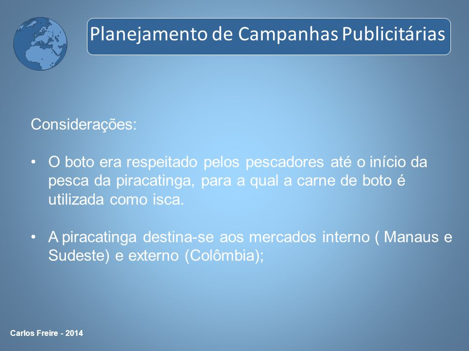 Carlos Freire - 2014 Considerações: O boto era respeitado pelos pescadores até o início da pesca da piracatinga, para a qual a carne de boto é utiliza