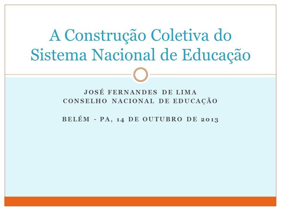 JOSÉ FERNANDES DE LIMA CONSELHO NACIONAL DE EDUCAÇÃO BELÉM - PA, 14 DE OUTUBRO DE 2013 A Construção Coletiva do Sistema Nacional de Educação