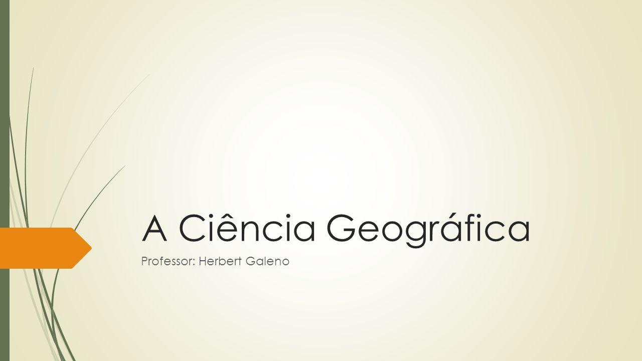 A Ciência Geográfica Professor: Herbert Galeno