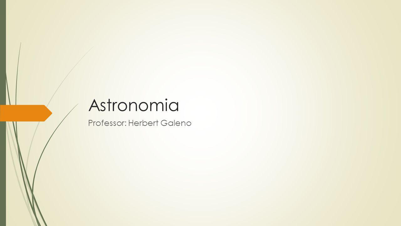 Astronomia Professor: Herbert Galeno