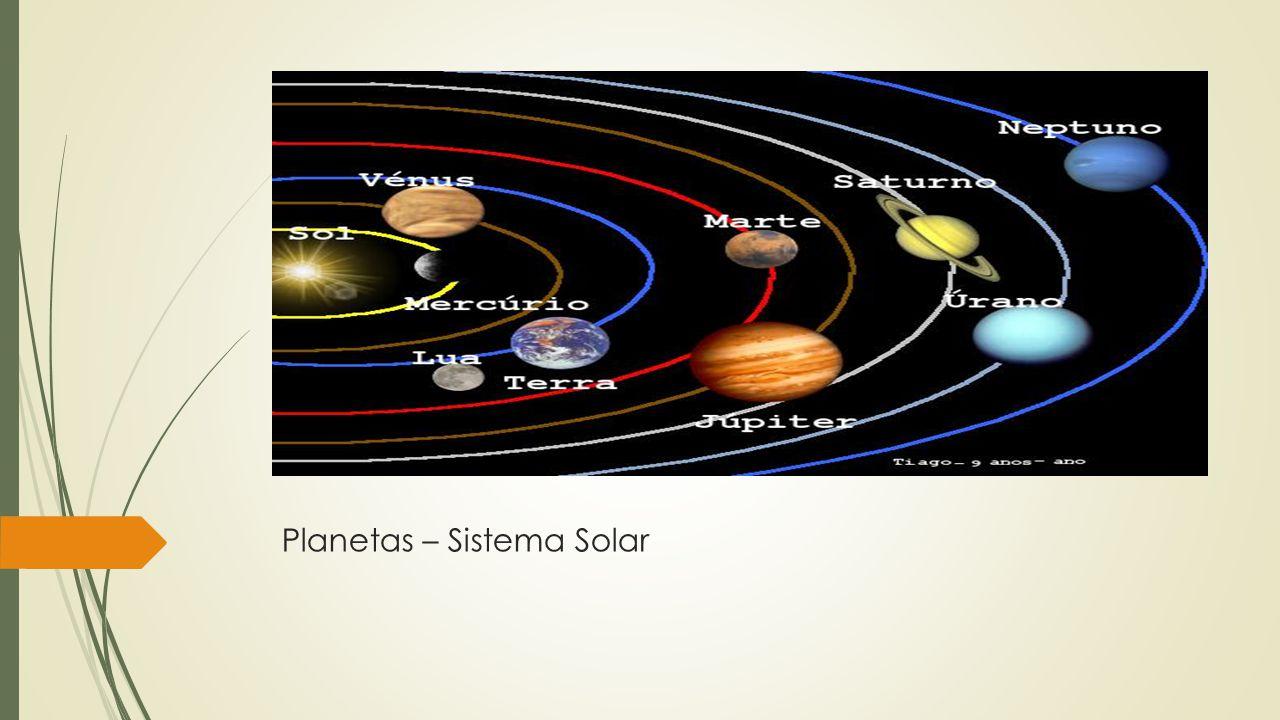 Planetas – Sistema Solar São corpos celestes que giram em torno de estrelas. É o conjunto formado pelo sol e seus oitos planetas.