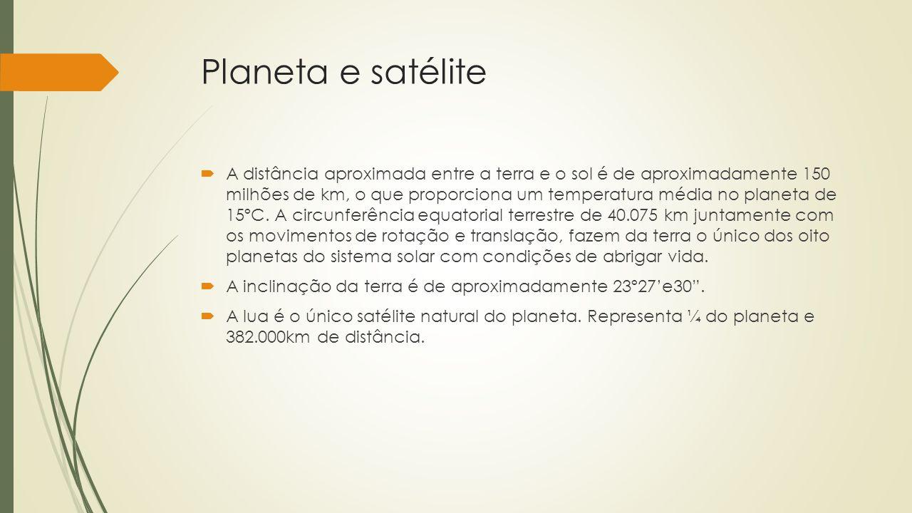 Planeta e satélite A distância aproximada entre a terra e o sol é de aproximadamente 150 milhões de km, o que proporciona um temperatura média no plan