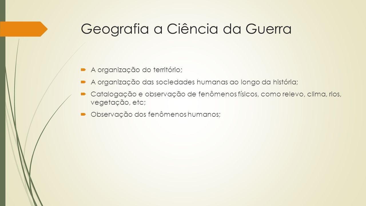 Geografia a Ciência da Guerra A organização do território; A organização das sociedades humanas ao longo da história; Catalogação e observação de fenô