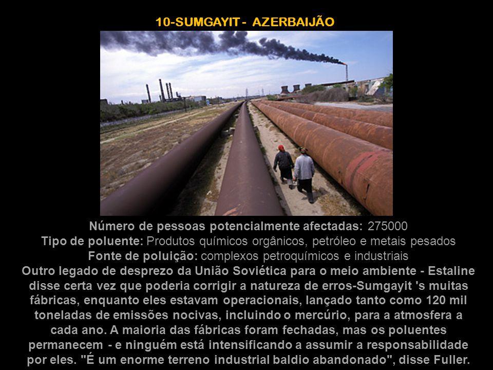 10-SUMGAYIT - AZERBAIJÃO Número de pessoas potencialmente afectadas: 275000 Tipo de poluente: Produtos químicos orgânicos, petróleo e metais pesados F