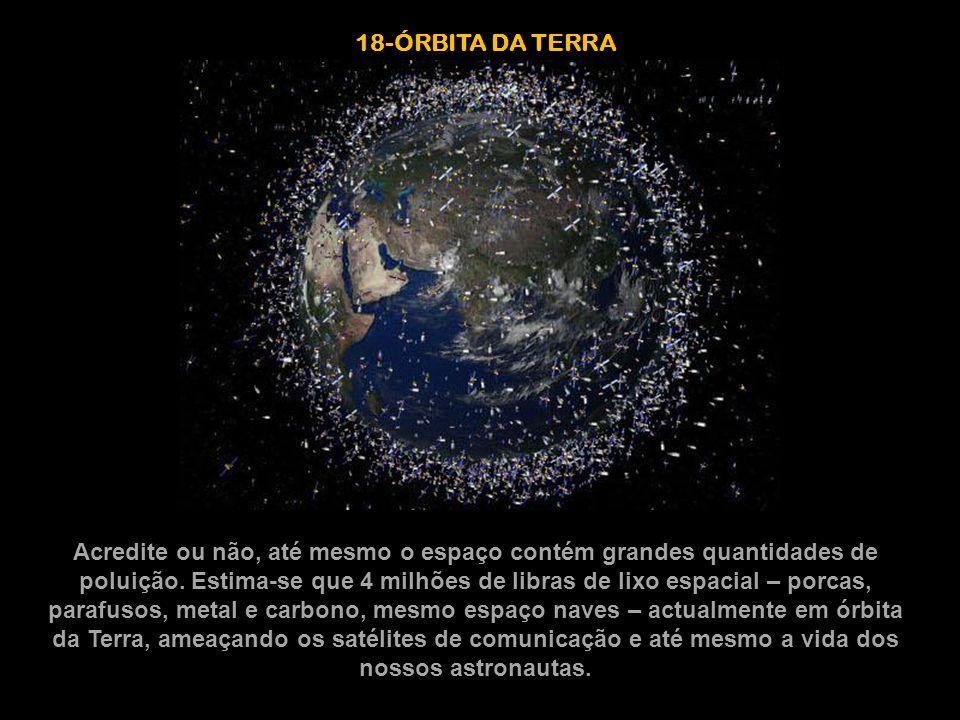 18-ÓRBITA DA TERRA Acredite ou não, até mesmo o espaço contém grandes quantidades de poluição. Estima-se que 4 milhões de libras de lixo espacial – po