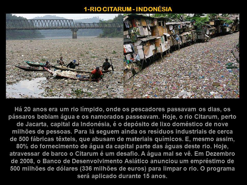 1-RIO CITARUM - INDONÉSIA Há 20 anos era um rio límpido, onde os pescadores passavam os dias, os pássaros bebiam água e os namorados passeavam. Hoje,