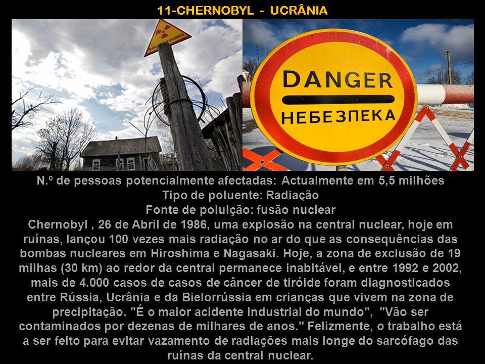 11-CHERNOBYL - UCRÂNIA N.º de pessoas potencialmente afectadas: Actualmente em 5,5 milhões Tipo de poluente: Radiação Fonte de poluição: fusão nuclear