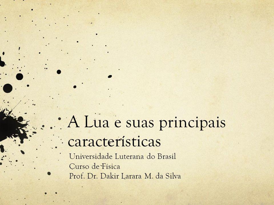 A Lua e suas principais características Universidade Luterana do Brasil Curso de Física Prof. Dr. Dakir Larara M. da Silva