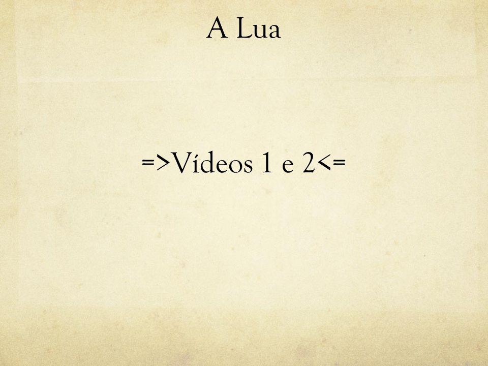 A Lua =>Vídeos 1 e 2<=