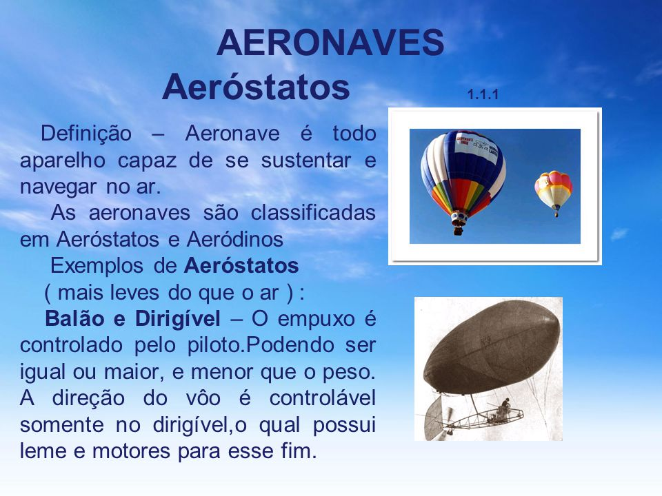 AERONAVES Aeróstatos 1.1.1 Definição – Aeronave é todo aparelho capaz de se sustentar e navegar no ar. As aeronaves são classificadas em Aeróstatos e