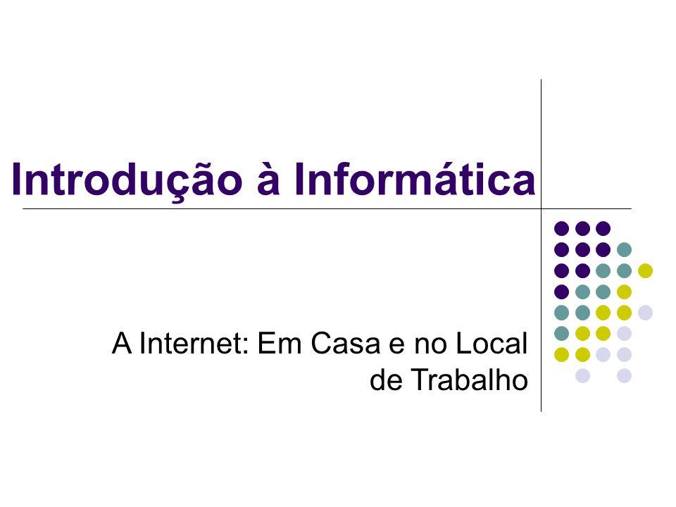 Introdução à Informática A Internet: Em Casa e no Local de Trabalho