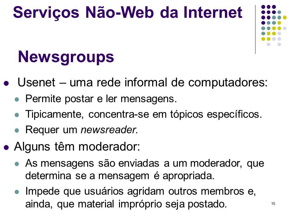 16 Newsgroups Usenet – uma rede informal de computadores: Permite postar e ler mensagens. Tipicamente, concentra-se em tópicos específicos. Requer um