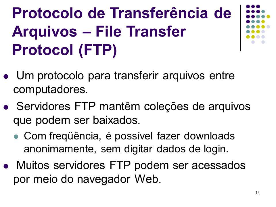 17 Protocolo de Transferência de Arquivos – File Transfer Protocol (FTP) Um protocolo para transferir arquivos entre computadores. Servidores FTP mant