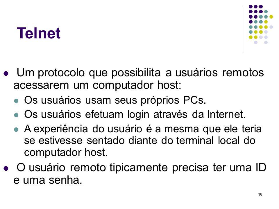 18 Telnet Um protocolo que possibilita a usuários remotos acessarem um computador host: Os usuários usam seus próprios PCs. Os usuários efetuam login