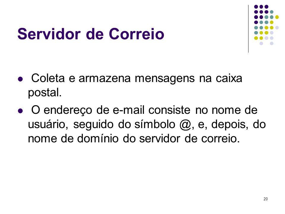 20 Servidor de Correio Coleta e armazena mensagens na caixa postal. O endereço de e-mail consiste no nome de usuário, seguido do símbolo @, e, depois,