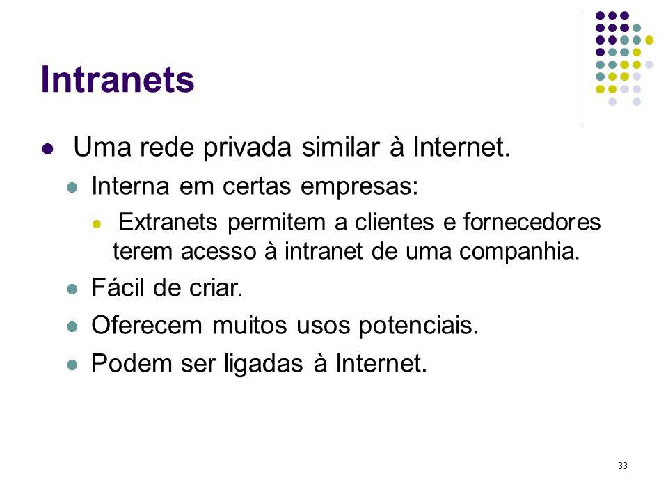33 Intranets Uma rede privada similar à Internet. Interna em certas empresas: Extranets permitem a clientes e fornecedores terem acesso à intranet de