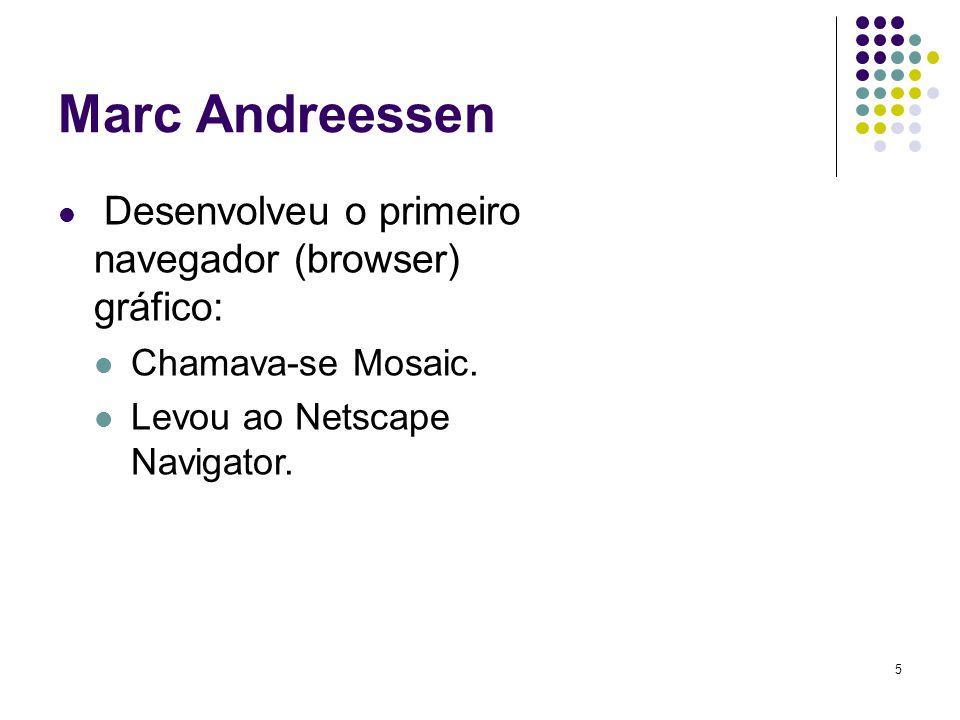 5 Marc Andreessen Desenvolveu o primeiro navegador (browser) gráfico: Chamava-se Mosaic. Levou ao Netscape Navigator.