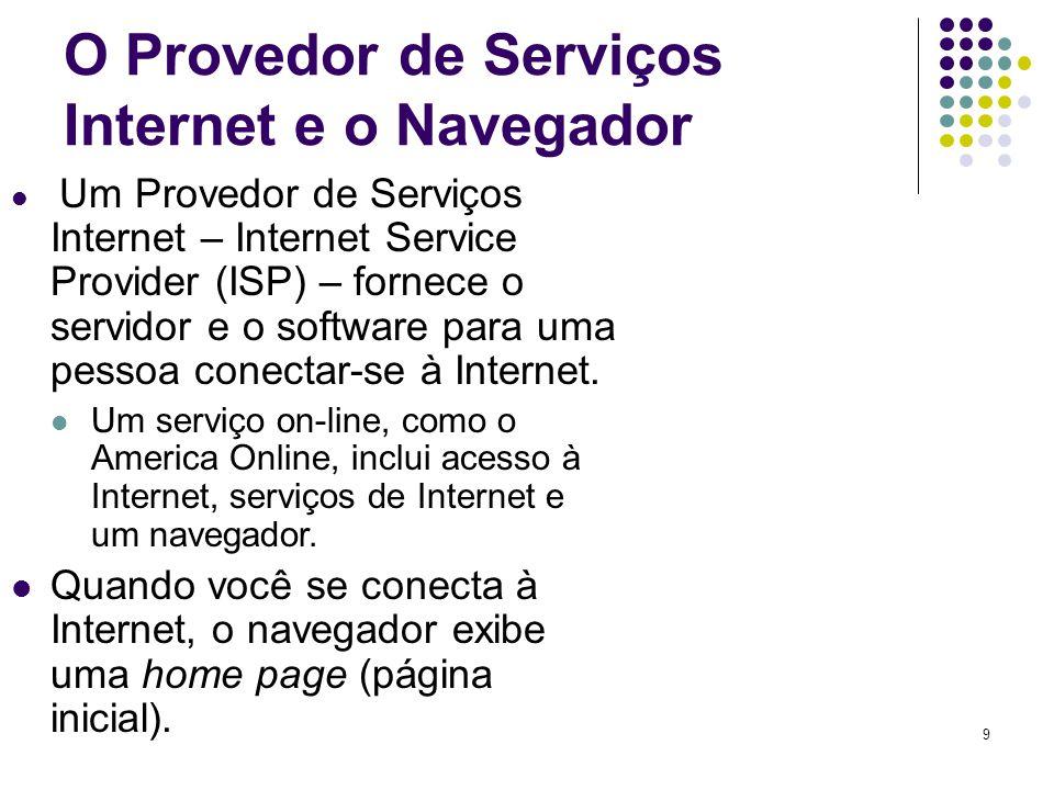 9 O Provedor de Serviços Internet e o Navegador Um Provedor de Serviços Internet – Internet Service Provider (ISP) – fornece o servidor e o software p