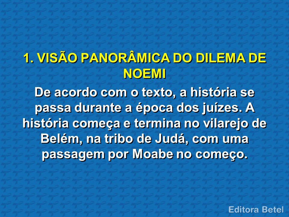 1. VISÃO PANORÂMICA DO DILEMA DE NOEMI De acordo com o texto, a história se passa durante a época dos juízes. A história começa e termina no vilarejo