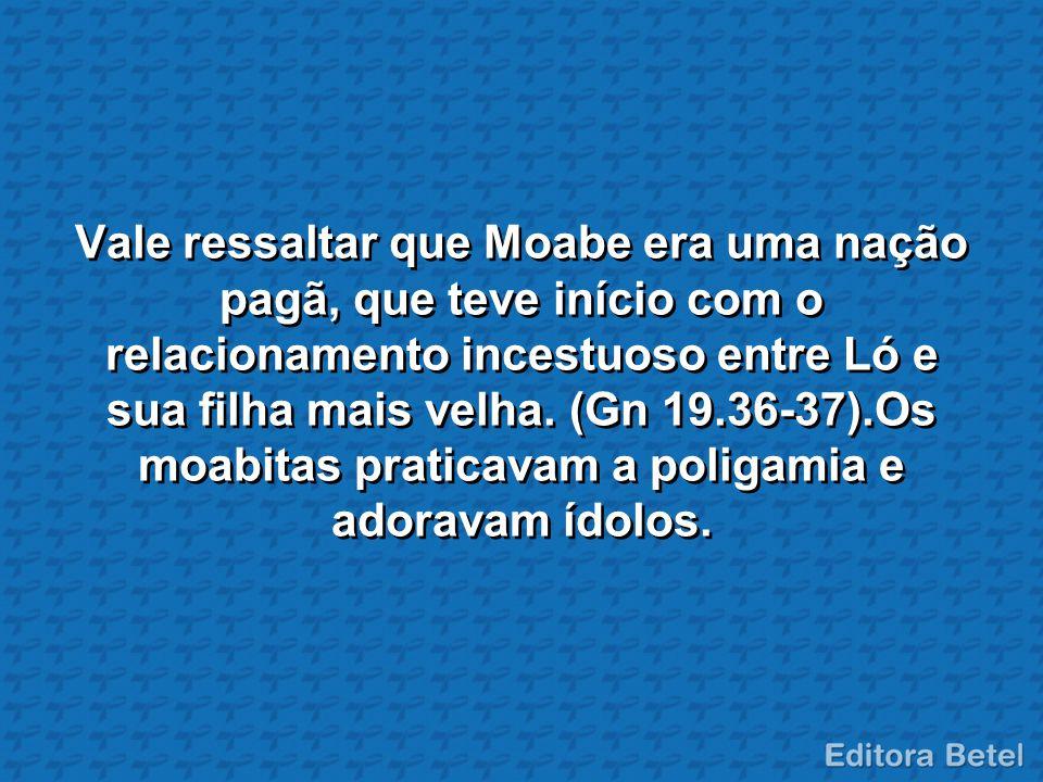 Vale ressaltar que Moabe era uma nação pagã, que teve início com o relacionamento incestuoso entre Ló e sua filha mais velha. (Gn 19.36-37).Os moabita