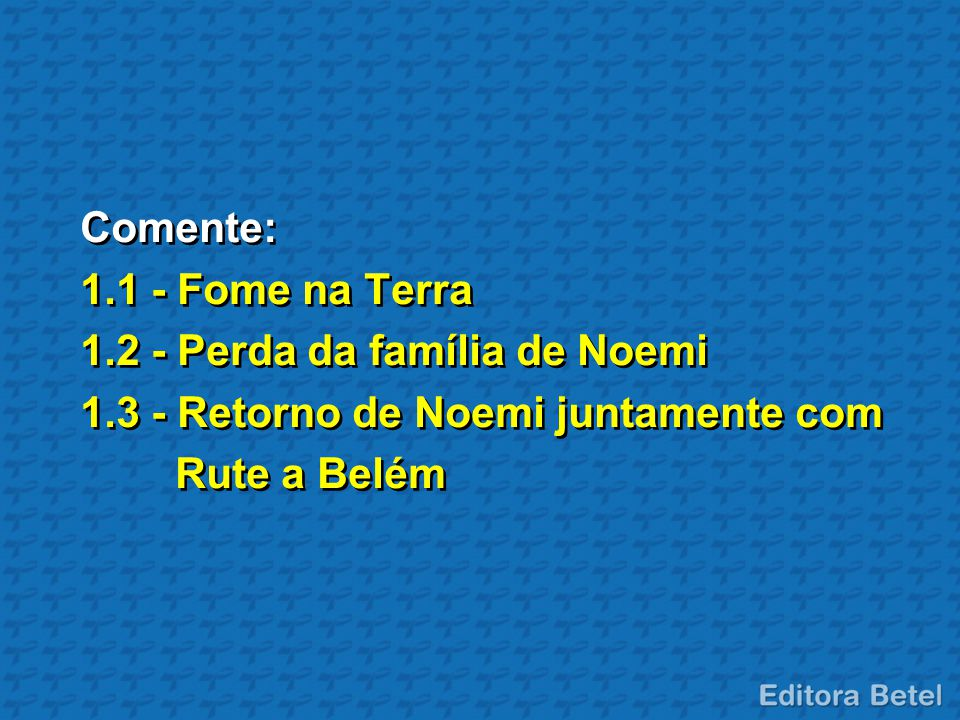 Comente: 1.1 - Fome na Terra 1.2 - Perda da família de Noemi 1.3 - Retorno de Noemi juntamente com Rute a Belém