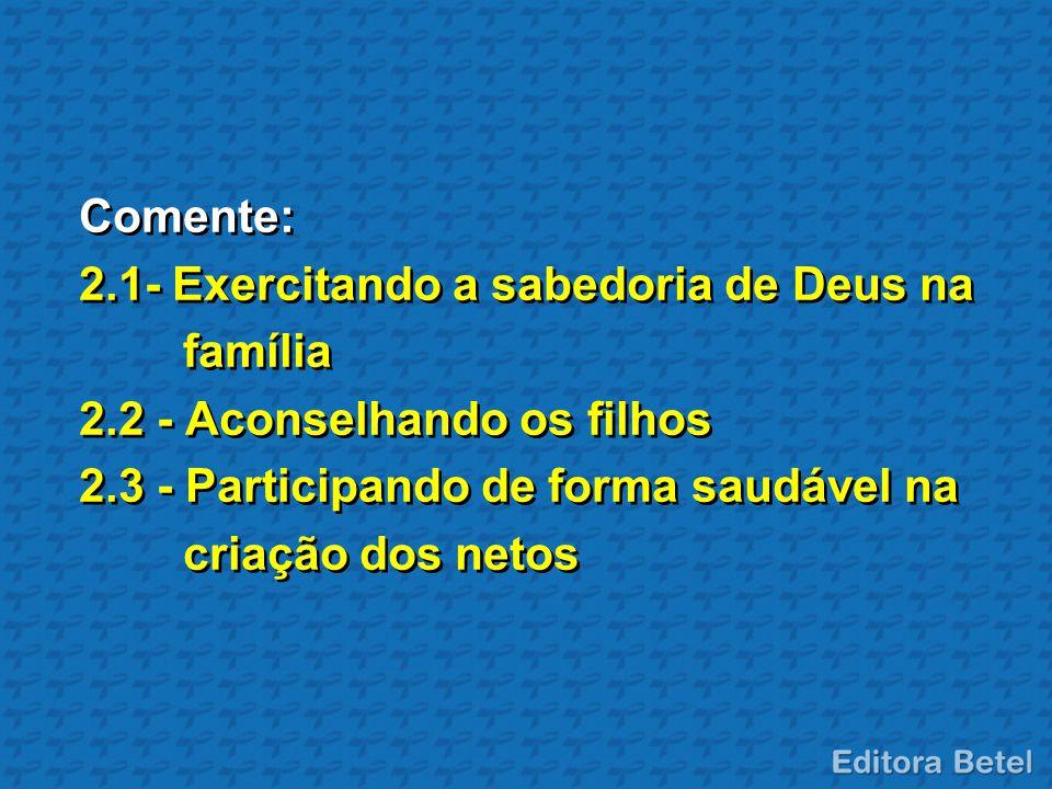 Comente: 2.1- Exercitando a sabedoria de Deus na família 2.2 - Aconselhando os filhos 2.3 - Participando de forma saudável na criação dos netos