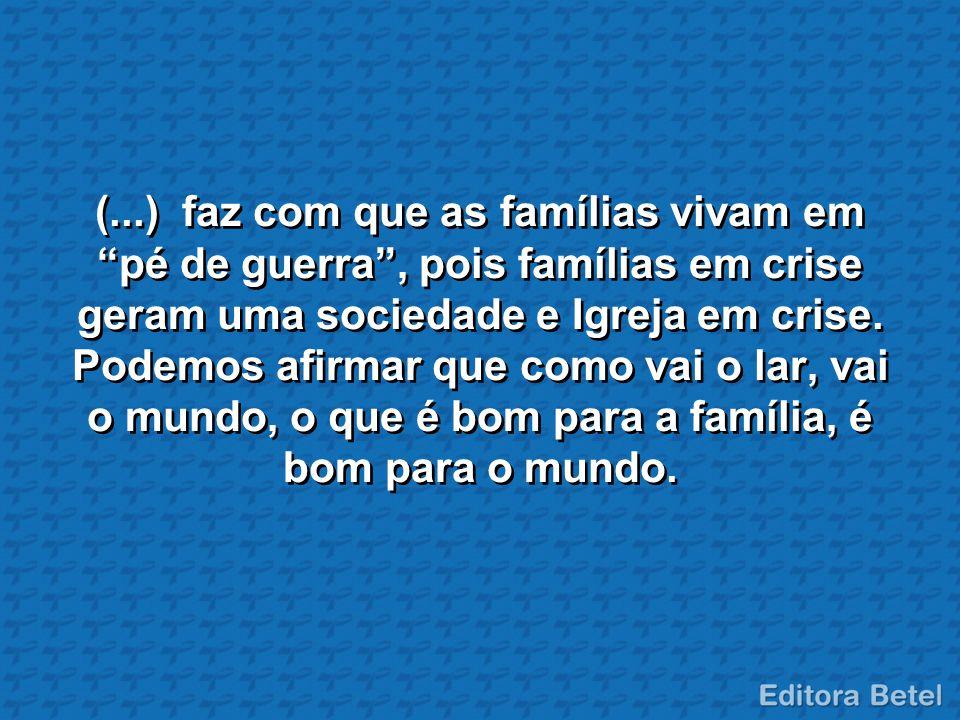 (...) faz com que as famílias vivam em pé de guerra, pois famílias em crise geram uma sociedade e Igreja em crise. Podemos afirmar que como vai o lar,