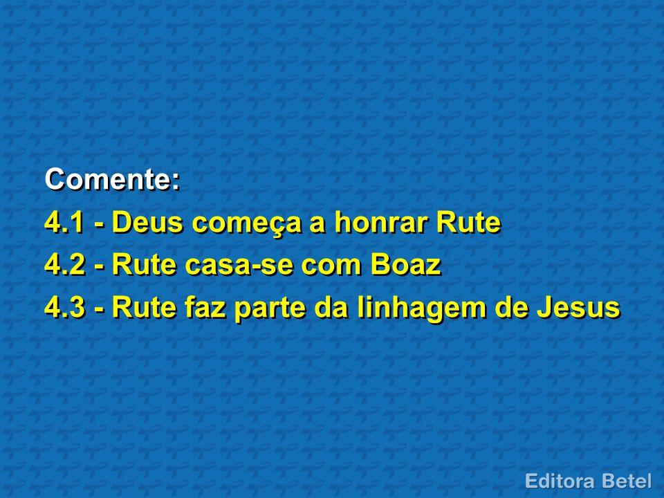 Comente: 4.1 - Deus começa a honrar Rute 4.2 - Rute casa-se com Boaz 4.3 - Rute faz parte da linhagem de Jesus