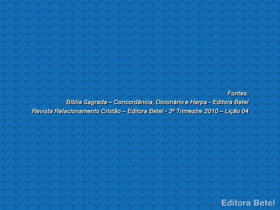 Fontes: Bíblia Sagrada – Concordância, Dicionário e Harpa - Editora Betel Revista Relacionamento Cristão – Editora Betel - 3º Trimestre 2010 – Lição 0