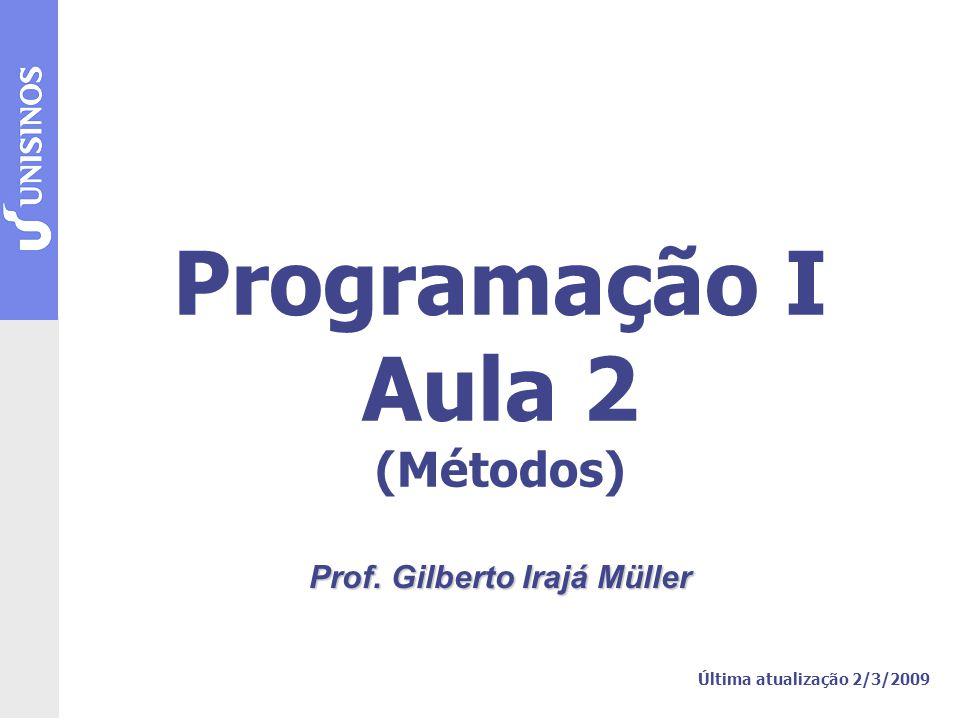 Programação I Aula 2 (Métodos) Prof. Gilberto Irajá Müller Última atualização 2/3/2009