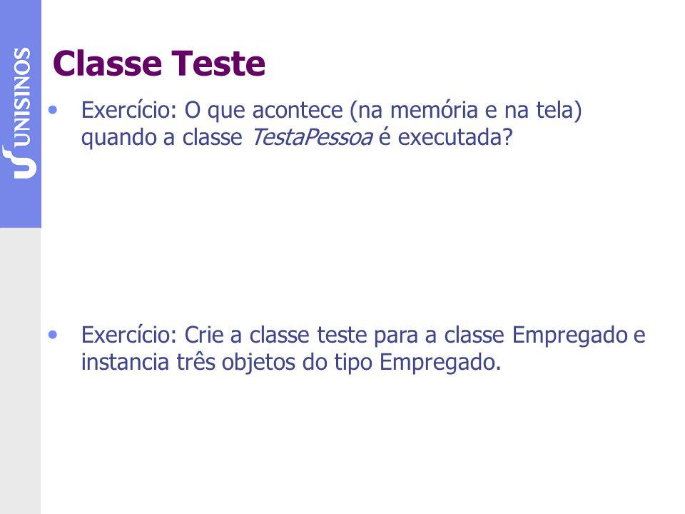 Exercício: O que acontece (na memória e na tela) quando a classe TestaPessoa é executada? Exercício: Crie a classe teste para a classe Empregado e ins