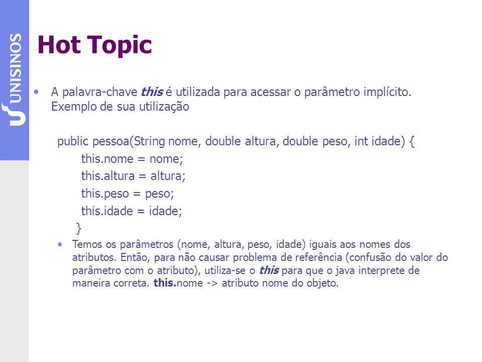 Hot Topic A palavra-chave this é utilizada para acessar o parâmetro implícito. Exemplo de sua utilização public pessoa(String nome, double altura, dou