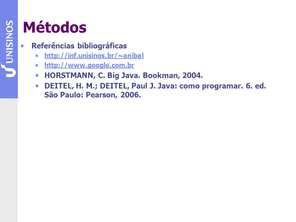 Métodos Referências bibliográficas http://inf.unisinos.br/~anibal http://www.google.com.br HORSTMANN, C. Big Java. Bookman, 2004. DEITEL, H. M.; DEITE