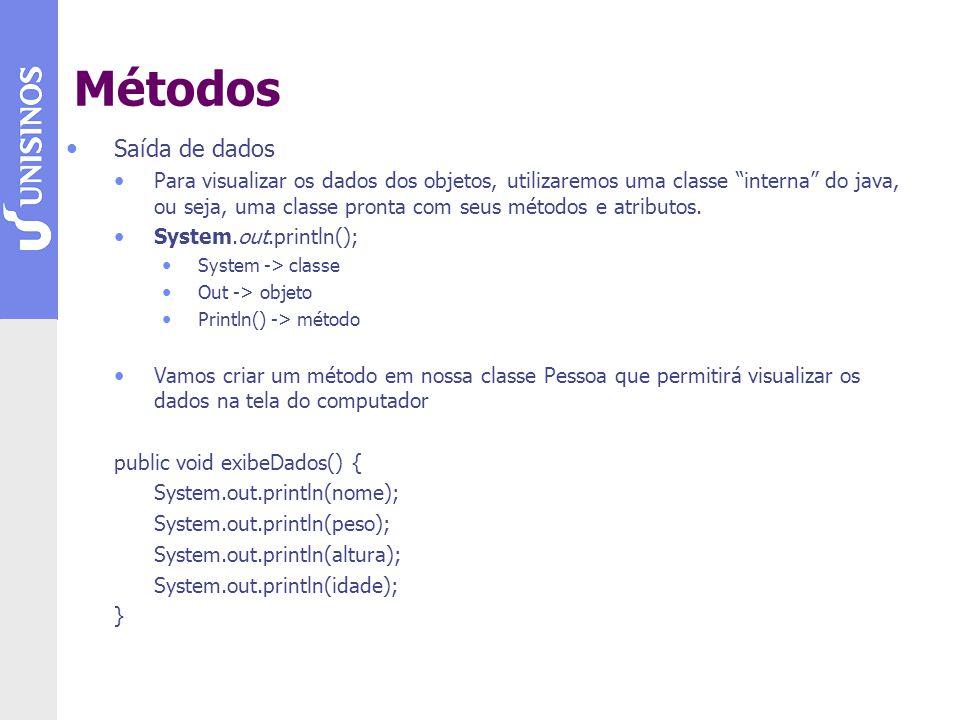 Saída de dados public void exibeDados() { System.out.println(nome); System.out.println(peso); System.out.println(altura); System.out.println(idade); } Utilização: Pessoa p1 = new Pessoa(); p1.setNome(João da Silva); p1.setAltura(1.80); p1.setPeso(80.0); p1.setIdade(30); p1.exibeDados(); // Saída na tela do computador João da Silva 1.80 80.0 30 Métodos