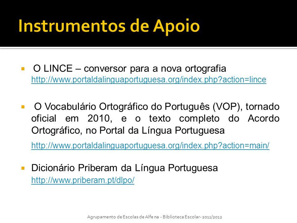 O LINCE – conversor para a nova ortografia http://www.portaldalinguaportuguesa.org/index.php?action=lince O Vocabulário Ortográfico do Português (VOP), tornado oficial em 2010, e o texto completo do Acordo Ortográfico, no Portal da Língua Portuguesa http://www.portaldalinguaportuguesa.org/index.php?action=main/ Dicionário Priberam da Língua Portuguesa http://www.priberam.pt/dlpo/ Agrupamento de Escolas de Alfe na - Biblioteca Escolar- 2011/2012