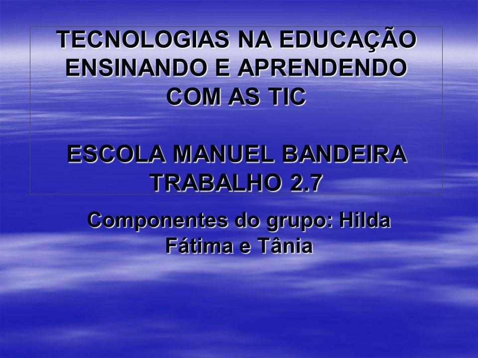 TECNOLOGIAS NA EDUCAÇÃO ENSINANDO E APRENDENDO COM AS TIC ESCOLA MANUEL BANDEIRA TRABALHO 2.7 Componentes do grupo: Hilda Fátima e Tânia