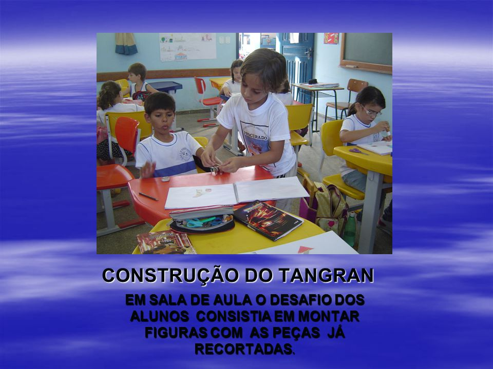 CONSTRUÇÃO DO TANGRAN EM SALA DE AULA O DESAFIO DOS ALUNOS CONSISTIA EM MONTAR FIGURAS COM AS PEÇAS JÁ RECORTADAS.