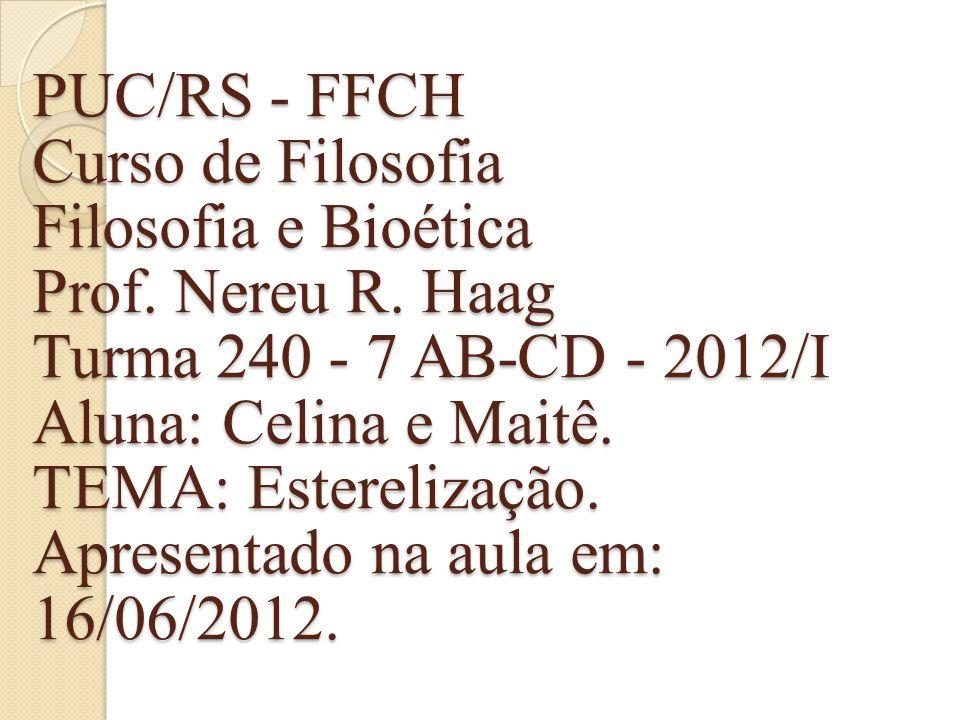 PUC/RS - FFCH Curso de Filosofia Filosofia e Bioética Prof. Nereu R. Haag Turma 240 - 7 AB-CD - 2012/I Aluna: Celina e Maitê. TEMA: Esterelização. Apr