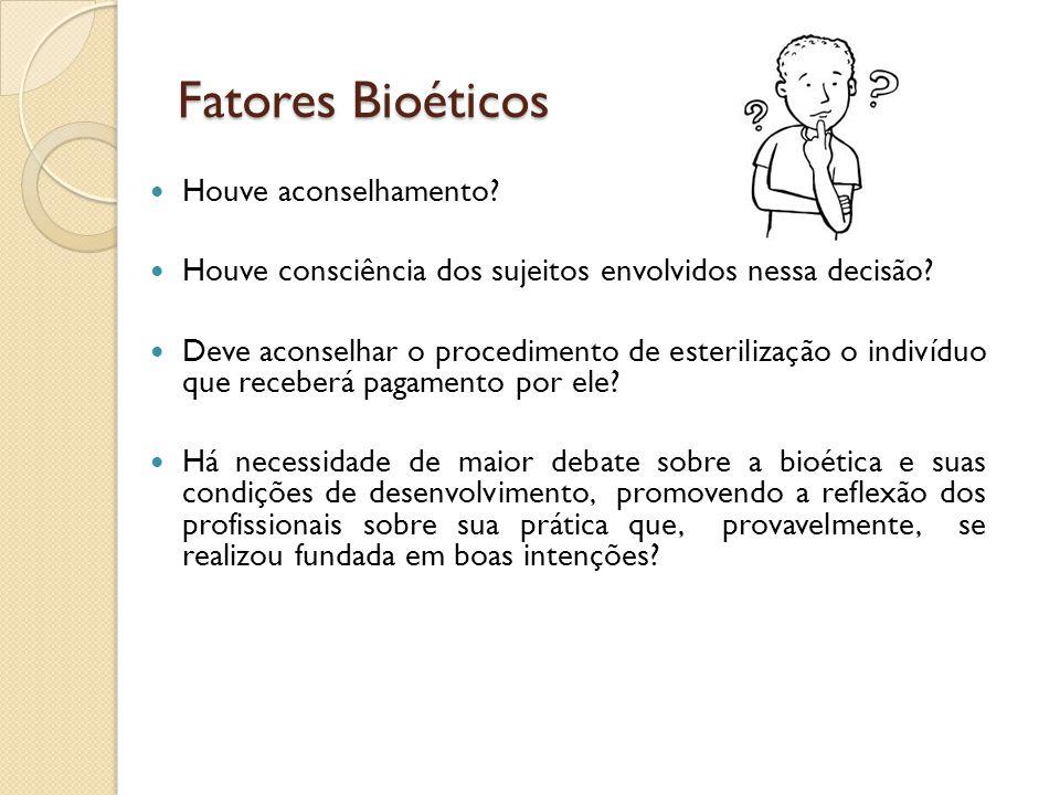 Fatores Bioéticos Houve aconselhamento? Houve consciência dos sujeitos envolvidos nessa decisão? Deve aconselhar o procedimento de esterilização o ind