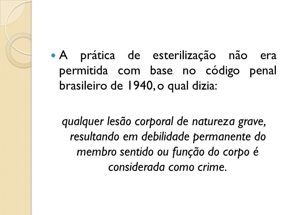 A prática de esterilização não era permitida com base no código penal brasileiro de 1940, o qual dizia: qualquer lesão corporal de natureza grave, resultando em debilidade permanente do membro sentido ou função do corpo é considerada como crime.