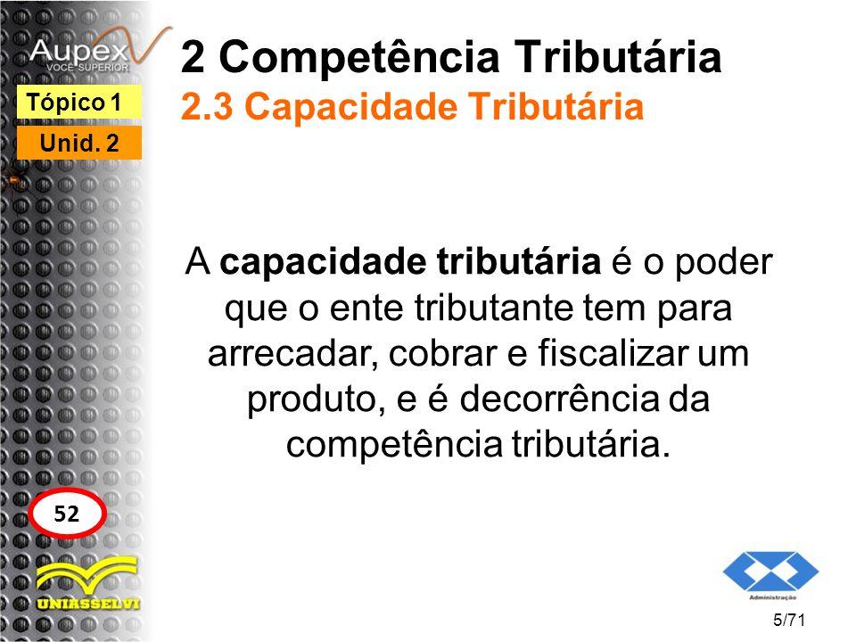 2 Competência Tributária 2.3 Capacidade Tributária A capacidade tributária é o poder que o ente tributante tem para arrecadar, cobrar e fiscalizar um