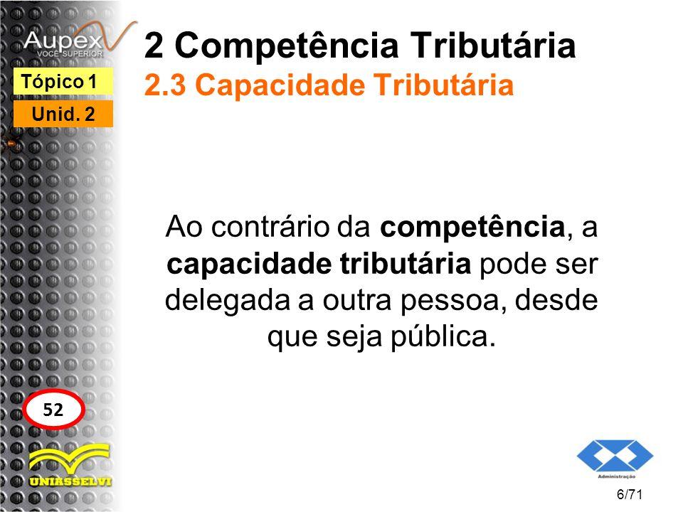 2 Competência Tributária 2.3 Capacidade Tributária Ao contrário da competência, a capacidade tributária pode ser delegada a outra pessoa, desde que se