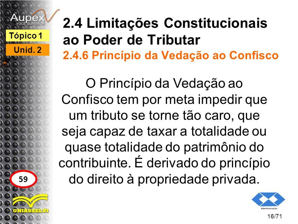 2.4 Limitações Constitucionais ao Poder de Tributar 2.4.6 Princípio da Vedação ao Confisco O Princípio da Vedação ao Confisco tem por meta impedir que