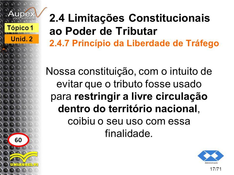 2.4 Limitações Constitucionais ao Poder de Tributar 2.4.7 Princípio da Liberdade de Tráfego Nossa constituição, com o intuito de evitar que o tributo