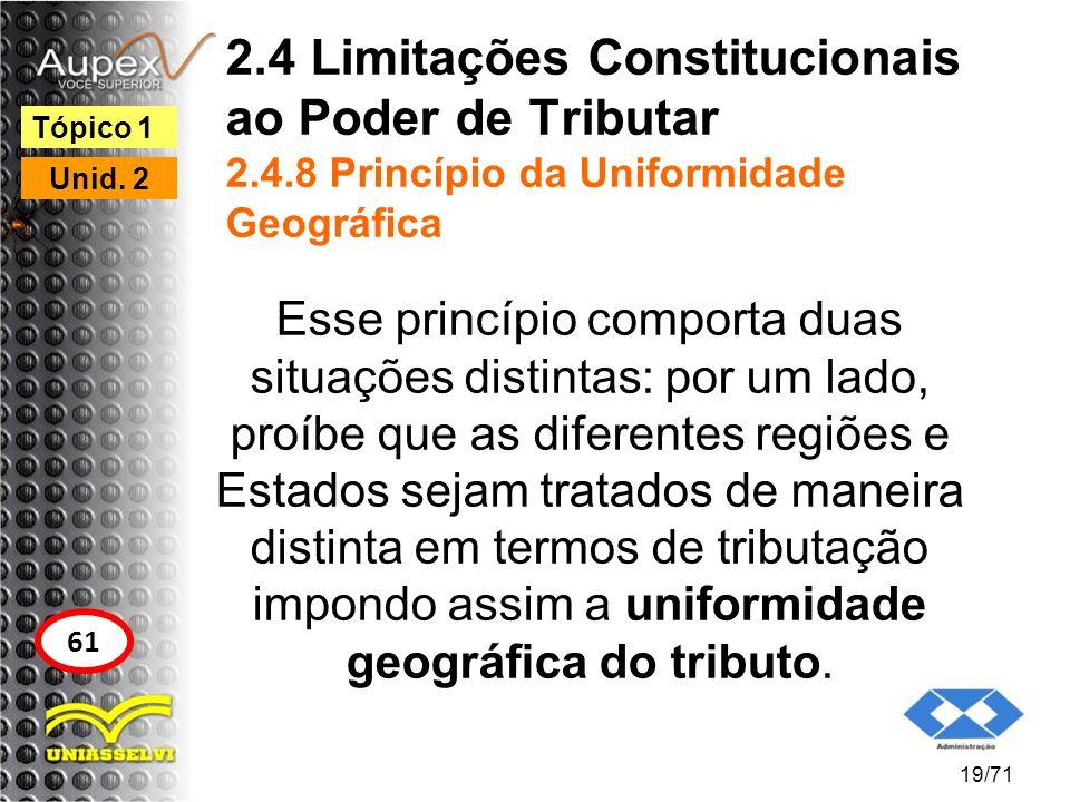 2.4 Limitações Constitucionais ao Poder de Tributar 2.4.8 Princípio da Uniformidade Geográfica Esse princípio comporta duas situações distintas: por u
